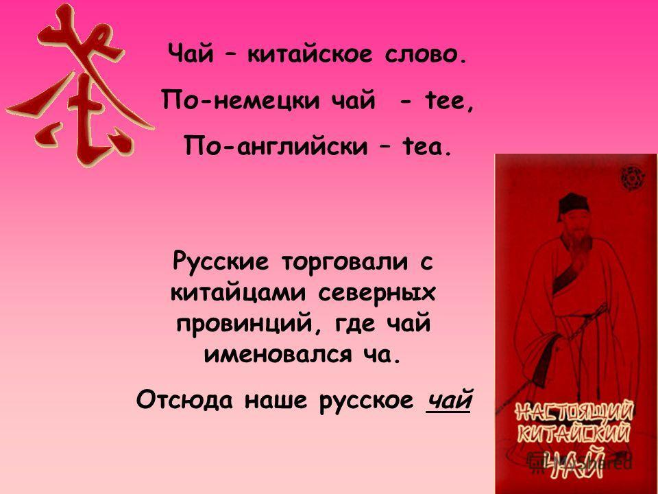 Чай – китайское слово. По-немецки чай - tee, По-английски – tea. Русские торговали с китайцами северных провинций, где чай именовался ча. Отсюда наше русское чай