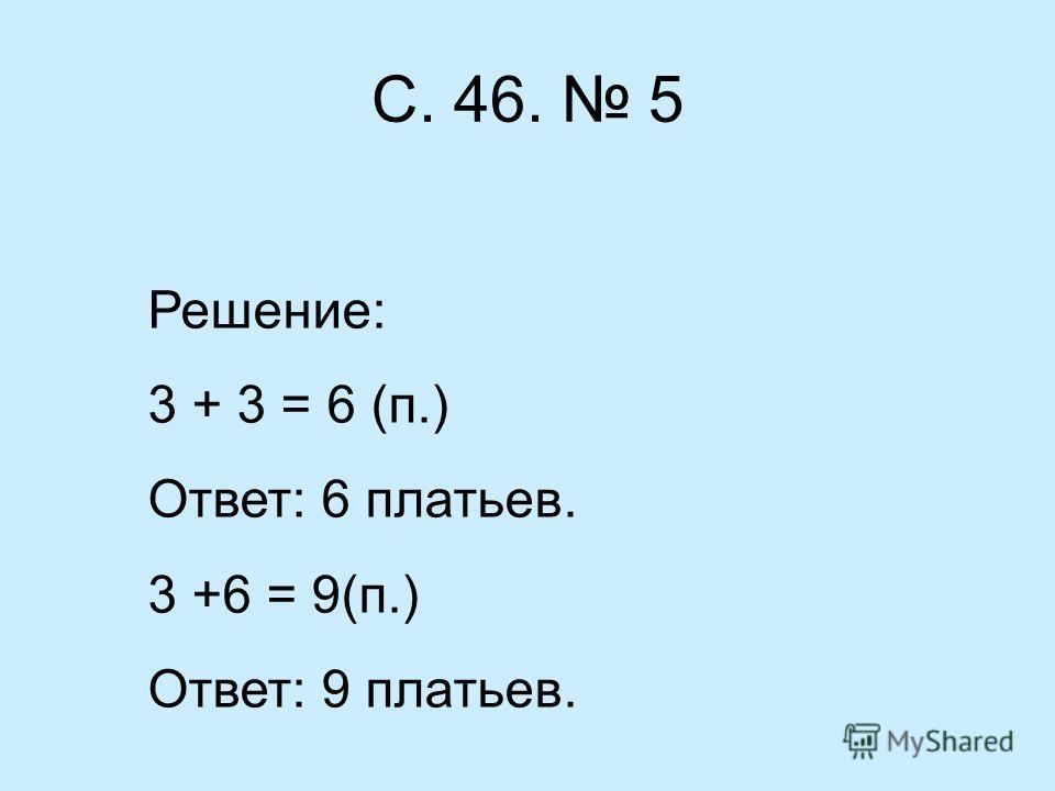 С. 46. 5 Решение: 3 + 3 = 6 (п.) Ответ: 6 платьев. 3 +6 = 9(п.) Ответ: 9 платьев.