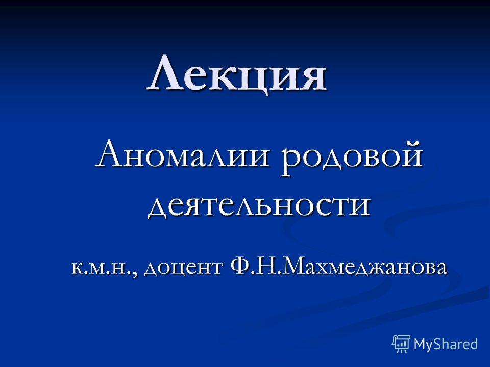 Лекция Аномалии родовой деятельности к.м.н., доцент Ф.Н.Махмеджанова