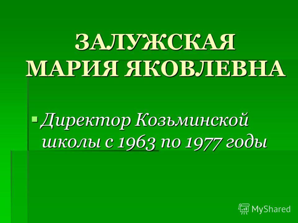 ЗАЛУЖСКАЯ МАРИЯ ЯКОВЛЕВНА Директор Козьминской школы с 1963 по 1977 годы Директор Козьминской школы с 1963 по 1977 годы