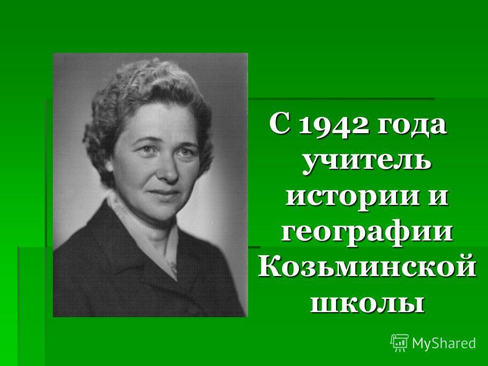 С 1942 года учитель истории и географии Козьминской школы