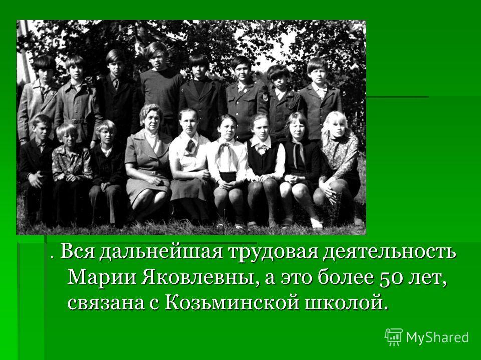 . Вся дальнейшая трудовая деятельность Марии Яковлевны, а это более 50 лет, связана с Козьминской школой.