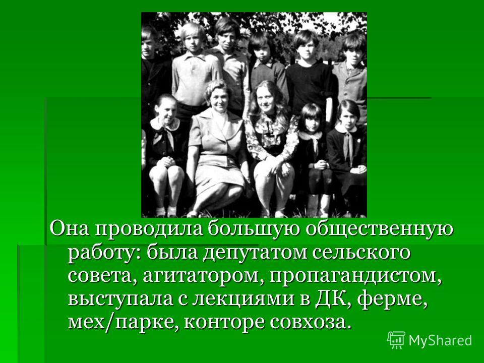 Она проводила большую общественную работу: была депутатом сельского совета, агитатором, пропагандистом, выступала с лекциями в ДК, ферме, мех/парке, конторе совхоза.