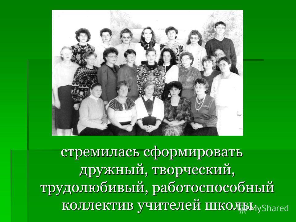 стремилась сформировать дружный, творческий, трудолюбивый, работоспособный коллектив учителей школы