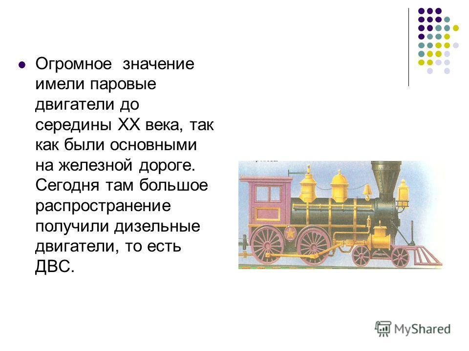 Огромное значение имели паровые двигатели до середины ХХ века, так как были основными на железной дороге. Сегодня там большое распространение получили дизельные двигатели, то есть ДВС.