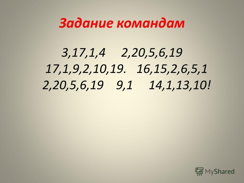 Задание командам 3,17,1,4 2,20,5,6,19 17,1,9,2,10,19. 16,15,2,6,5,1 2,20,5,6,19 9,1 14,1,13,10!