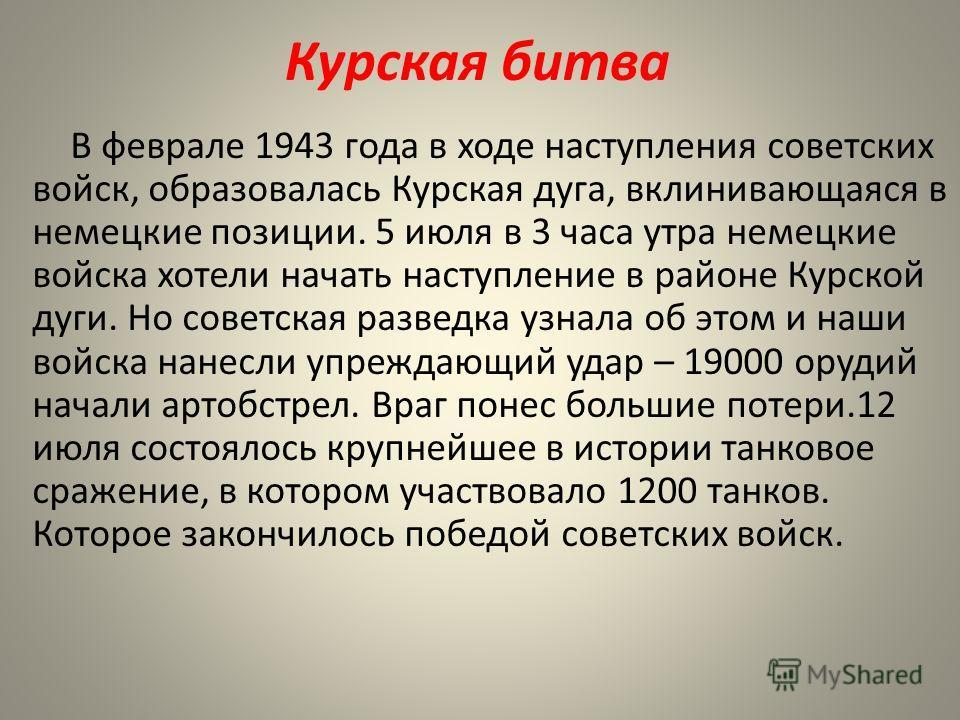 Курская битва В феврале 1943 года в ходе наступления советских войск, образовалась Курская дуга, вклинивающаяся в немецкие позиции. 5 июля в 3 часа утра немецкие войска хотели начать наступление в районе Курской дуги. Но советская разведка узнала об