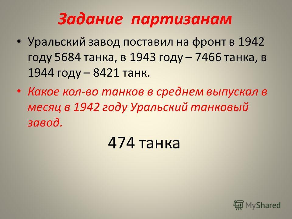 Задание партизанам Уральский завод поставил на фронт в 1942 году 5684 танка, в 1943 году – 7466 танка, в 1944 году – 8421 танк. Какое кол-во танков в среднем выпускал в месяц в 1942 году Уральский танковый завод. 474 танка