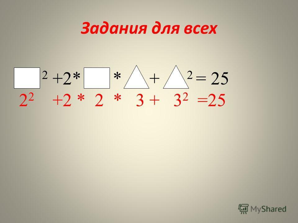 Задания для всех 2 +2* * + 2 = 25 2 2 +2 * 2 * 3 + 3 2 =25