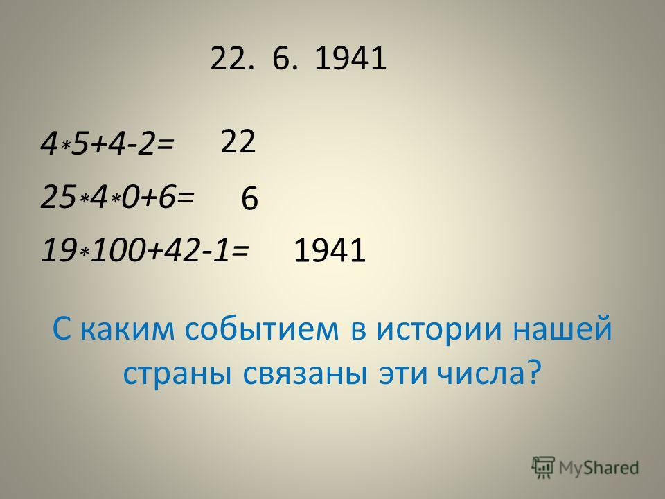 4 * 5+4-2= 25 * 4 * 0+6= 19 * 100+42-1= 22.6.1941 22 6 1941 С каким событием в истории нашей страны связаны эти числа?