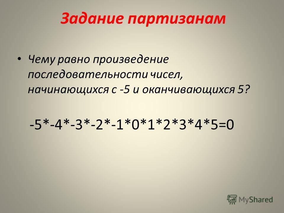 Задание партизанам Чему равно произведение последовательности чисел, начинающихся с -5 и оканчивающихся 5? -5*-4*-3*-2*-1*0*1*2*3*4*5=0