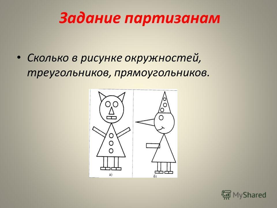 Задание партизанам Сколько в рисунке окружностей, треугольников, прямоугольников.
