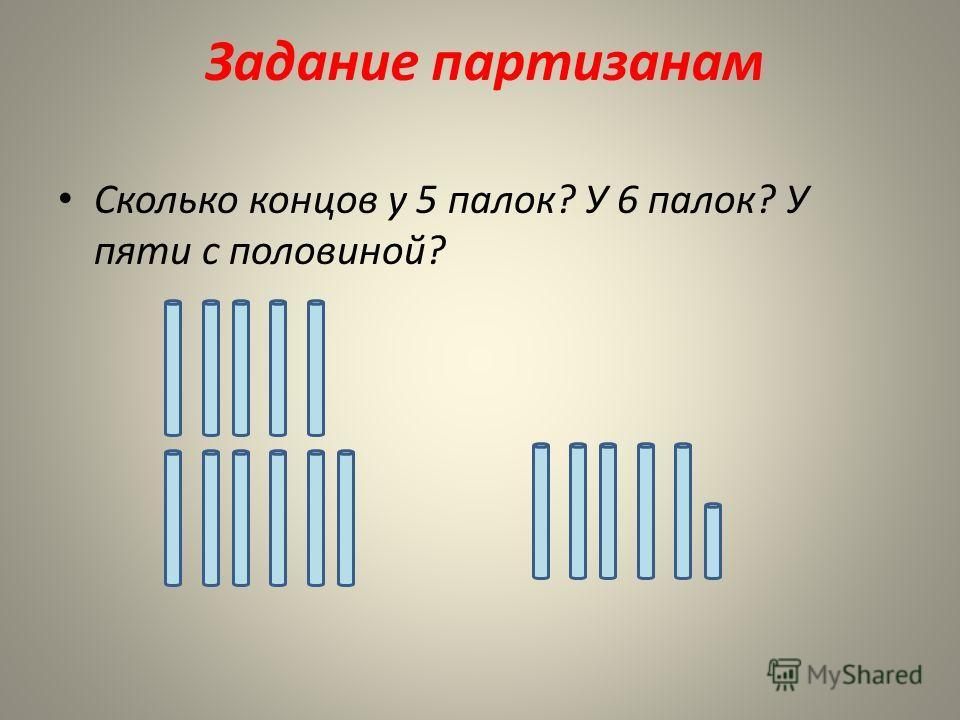 Задание партизанам Сколько концов у 5 палок? У 6 палок? У пяти с половиной?