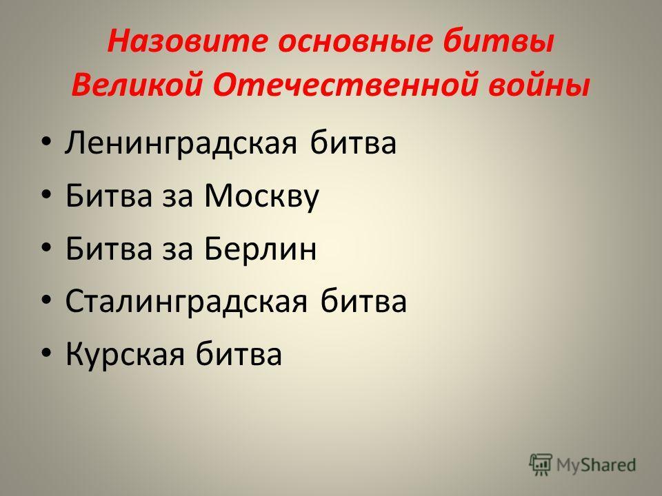 Назовите основные битвы Великой Отечественной войны Ленинградская битва Битва за Москву Битва за Берлин Сталинградская битва Курская битва