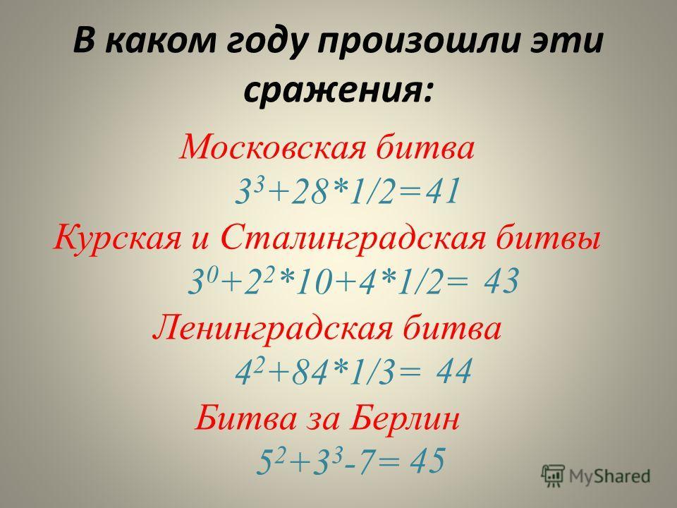 В каком году произошли эти сражения: Московская битва 3 3 +28*1/2= Курская и Сталинградская битвы 3 0 +2 2 *10+4*1/2= Ленинградская битва 4 2 +84*1/3= Битва за Берлин 5 2 +3 3 -7= 41 43 44 45