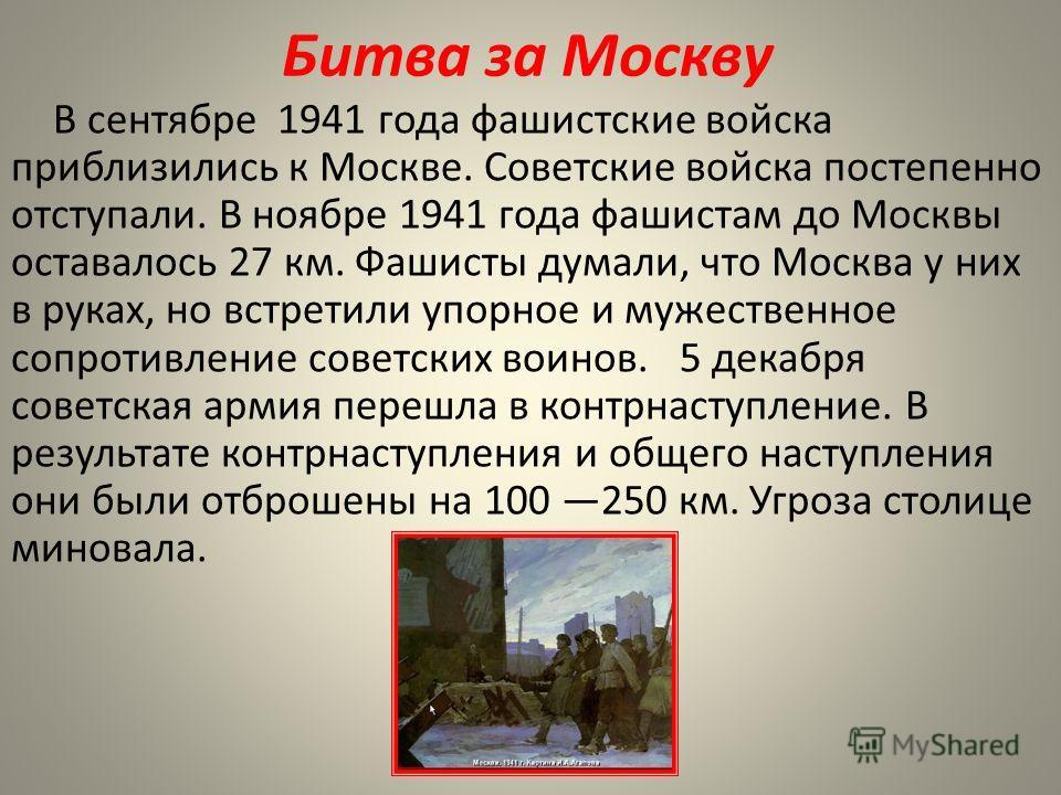Битва за Москву В сентябре 1941 года фашистские войска приблизились к Москве. Советские войска постепенно отступали. В ноябре 1941 года фашистам до Москвы оставалось 27 км. Фашисты думали, что Москва у них в руках, но встретили упорное и мужественное