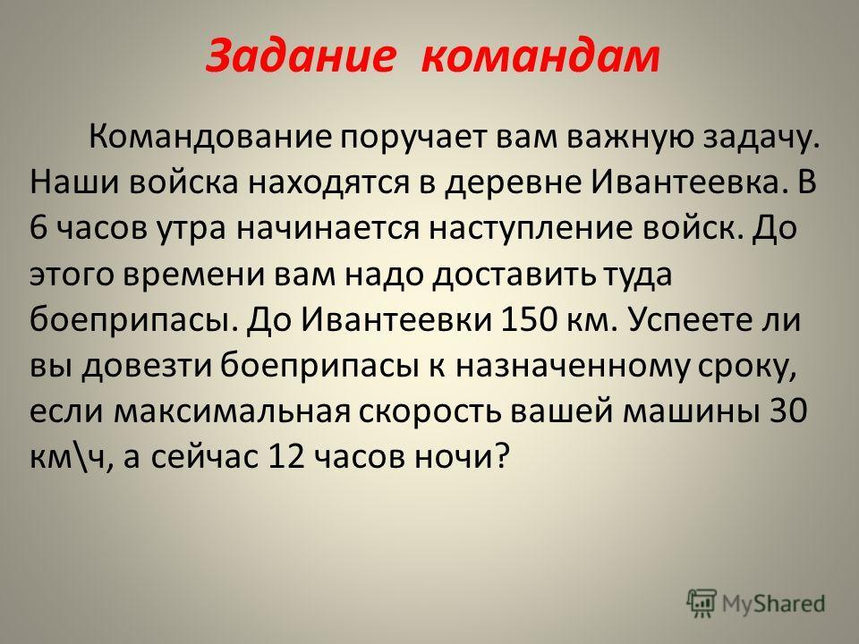 Задание командам Командование поручает вам важную задачу. Наши войска находятся в деревне Ивантеевка. В 6 часов утра начинается наступление войск. До этого времени вам надо доставить туда боеприпасы. До Ивантеевки 150 км. Успеете ли вы довезти боепри