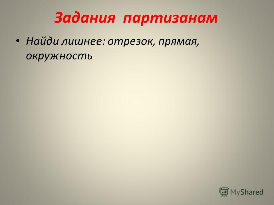 Задания партизанам Найди лишнее: отрезок, прямая, окружность