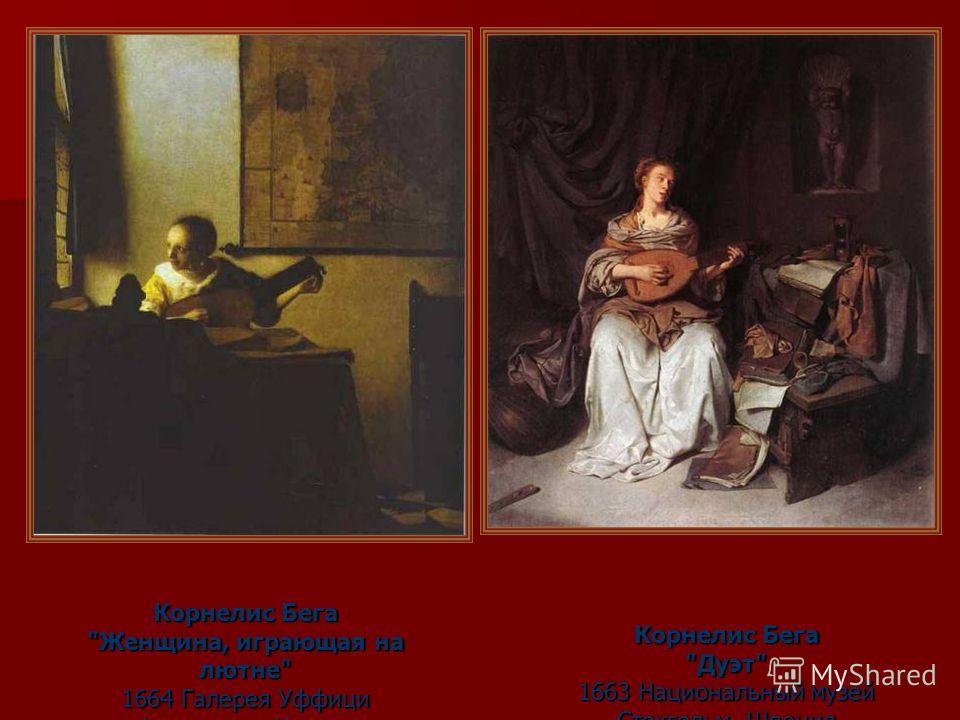 Корнелис Бега Женщина, играющая на лютне 1664 Галерея Уффици Флоренция, Италия Корнелис Бега Дуэт 1663 Национальный музей Стокгольм, Швеция