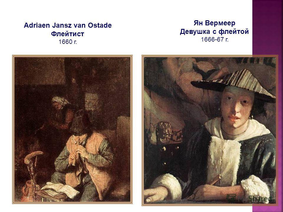 Ян Вермеер Девушка с флейтой 1666-67 г. Adriaen Jansz van Ostade Флейтист 1660 г.