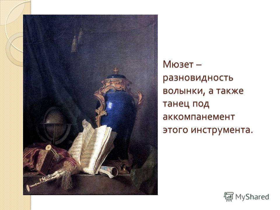 Мюзет – разновидность волынки, а также танец под аккомпанемент этого инструмента.
