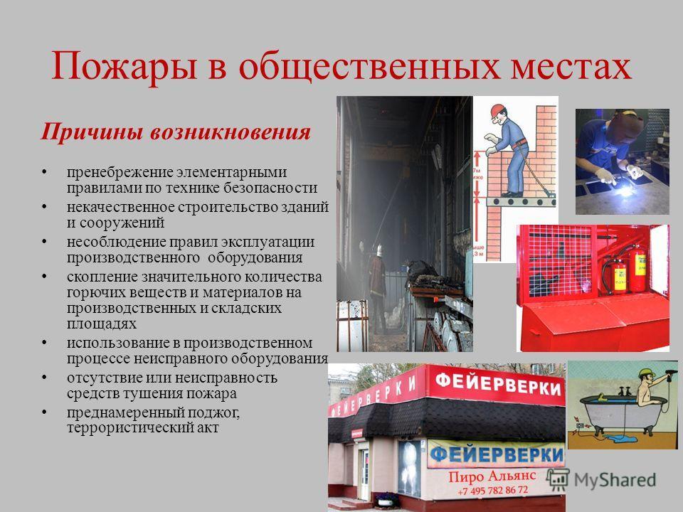 Пожары в общественных местах Причины возникновения пренебрежение элементарными правилами по технике безопасности некачественное строительство зданий и сооружений несоблюдение правил эксплуатации производственного оборудования скопление значительного