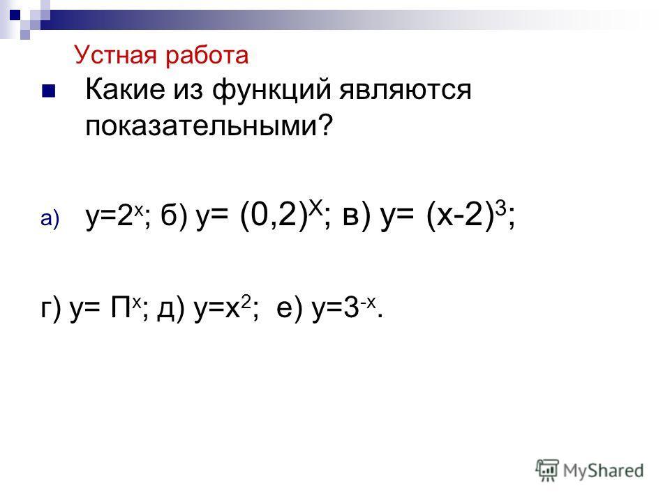 Устная работа Какие из функций являются показательными? a) y=2 x ; б) y = (0,2) X ; в) y= (x-2) 3 ; г) y= П x ; д) y=x 2 ; e) y=3 -x.