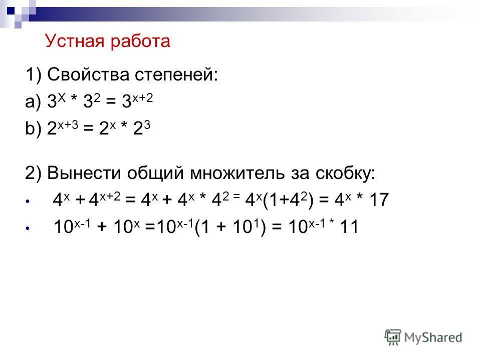 Устная работа 1) Свойства степеней: a) 3 X * 3 2 = 3 x+2 b) 2 x+3 = 2 x * 2 3 2) Вынести общий множитель за скобку: 4 x + 4 x+2 = 4 x + 4 x * 4 2 = 4 x (1+4 2 ) = 4 x * 17 10 x-1 + 10 x =10 x-1 (1 + 10 1 ) = 10 x-1 * 11