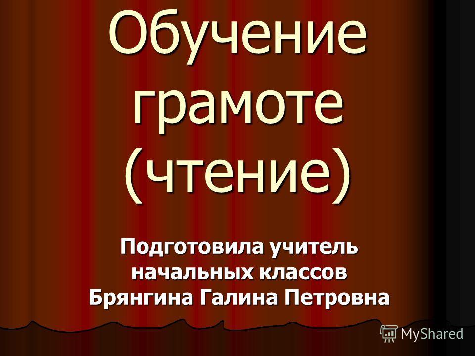 Обучение грамоте (чтение) Подготовила учитель начальных классов Брянгина Галина Петровна