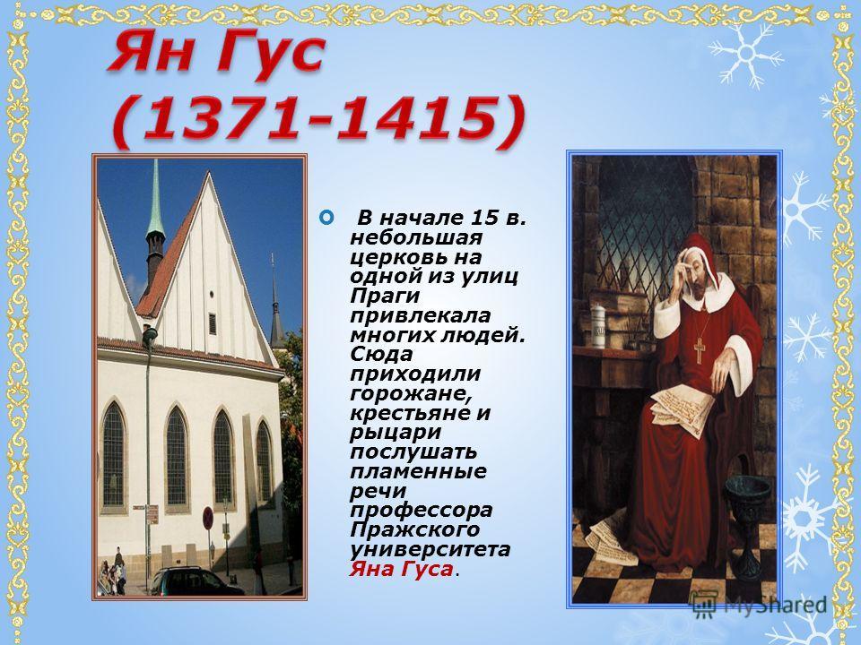 В начале 15 в. небольшая церковь на одной из улиц Праги привлекала многих людей. Сюда приходили горожане, крестьяне и рыцари послушать пламенные речи профессора Пражского университета Яна Гуса.