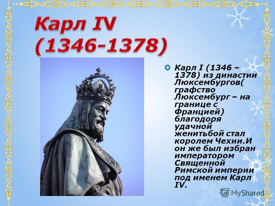 Карл I (1346 – 1378) из династии Люксембургов( графство Люксембург – на границе с Францией) благодоря удачной женитьбой стал королем Чехии.И он же был избран императором Священной Римской империи под именем Карл IV.