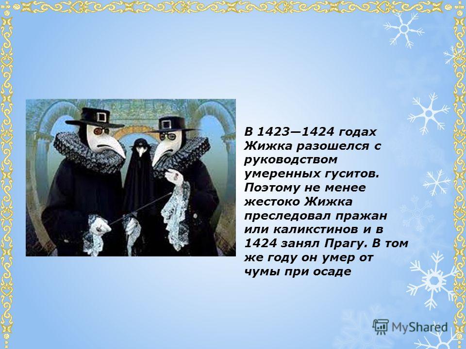 В 14231424 годах Жижка разошелся с руководством умеренных гуситов. Поэтому не менее жестоко Жижка преследовал пражан или каликстинов и в 1424 занял Прагу. В том же году он умер от чумы при осаде