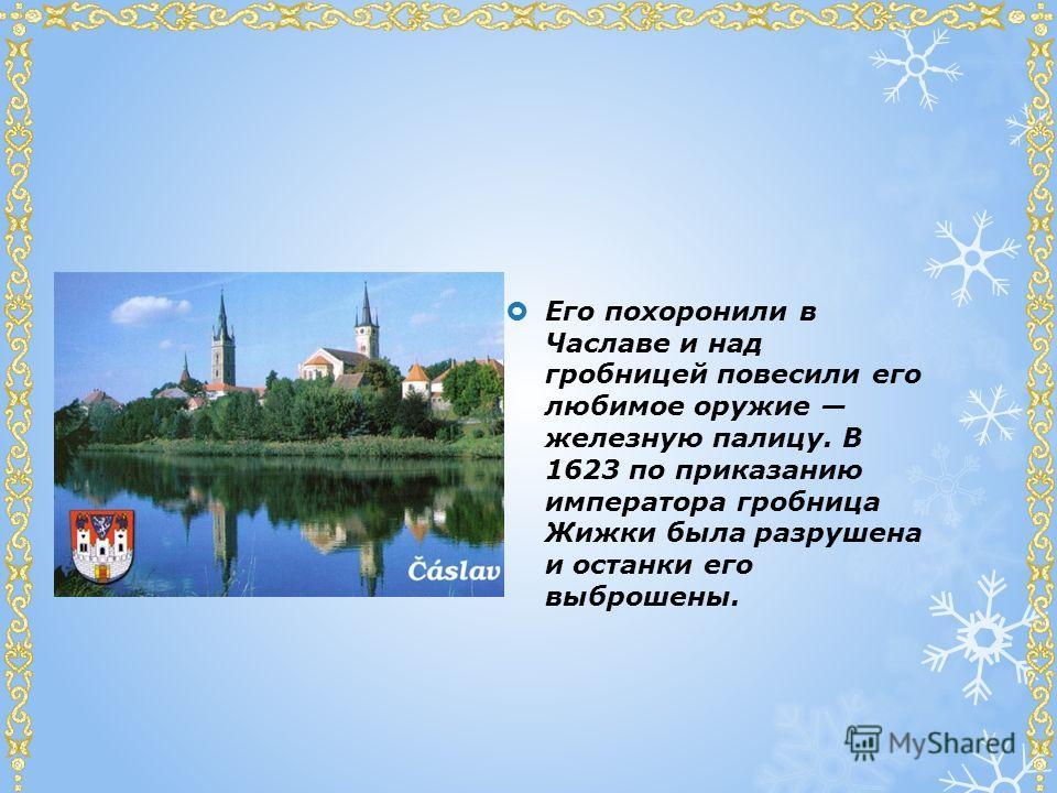 Его похоронили в Чаславе и над гробницей повесили его любимое оружие железную палицу. В 1623 по приказанию императора гробница Жижки была разрушена и останки его выброшены.
