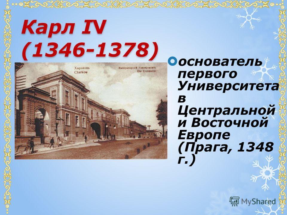 основатель первого Университета в Центральной и Восточной Европе (Прага, 1348 г.)