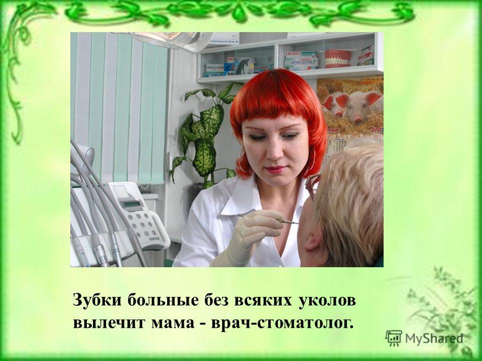 Зубки больные без всяких уколов вылечит мама - врач-стоматолог.