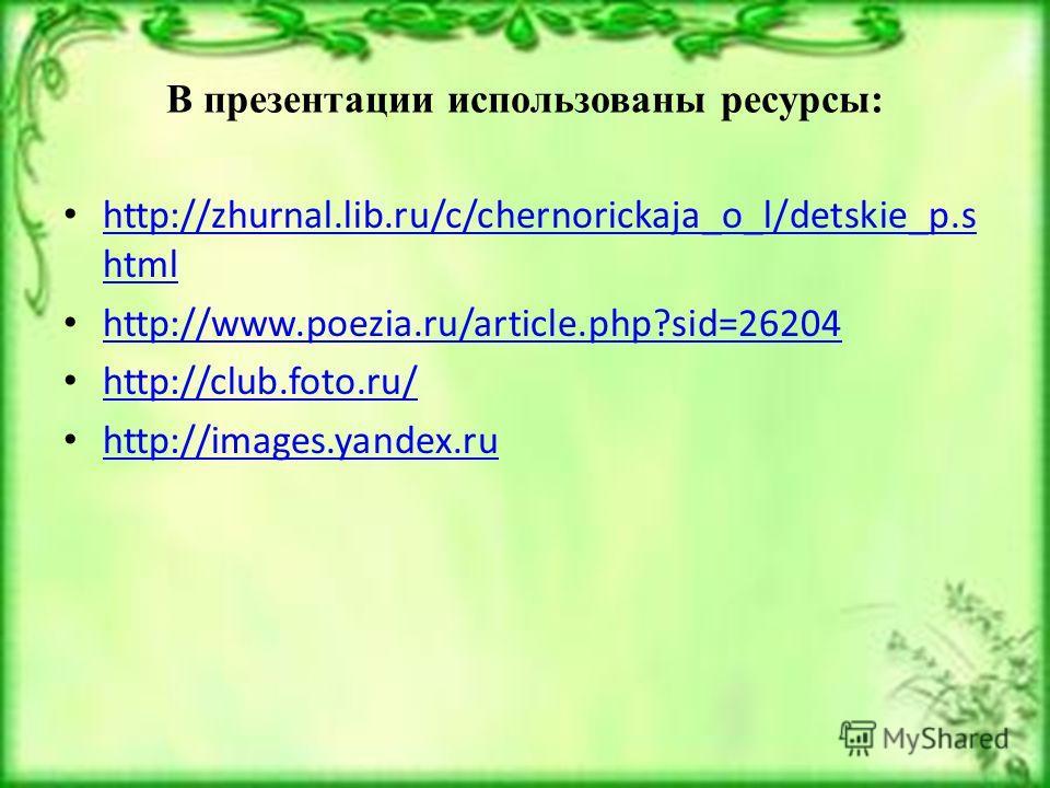 В презентации использованы ресурсы: http://zhurnal.lib.ru/c/chernorickaja_o_l/detskie_p.s html http://zhurnal.lib.ru/c/chernorickaja_o_l/detskie_p.s html http://www.poezia.ru/article.php?sid=26204 http://club.foto.ru/ http://images.yandex.ru