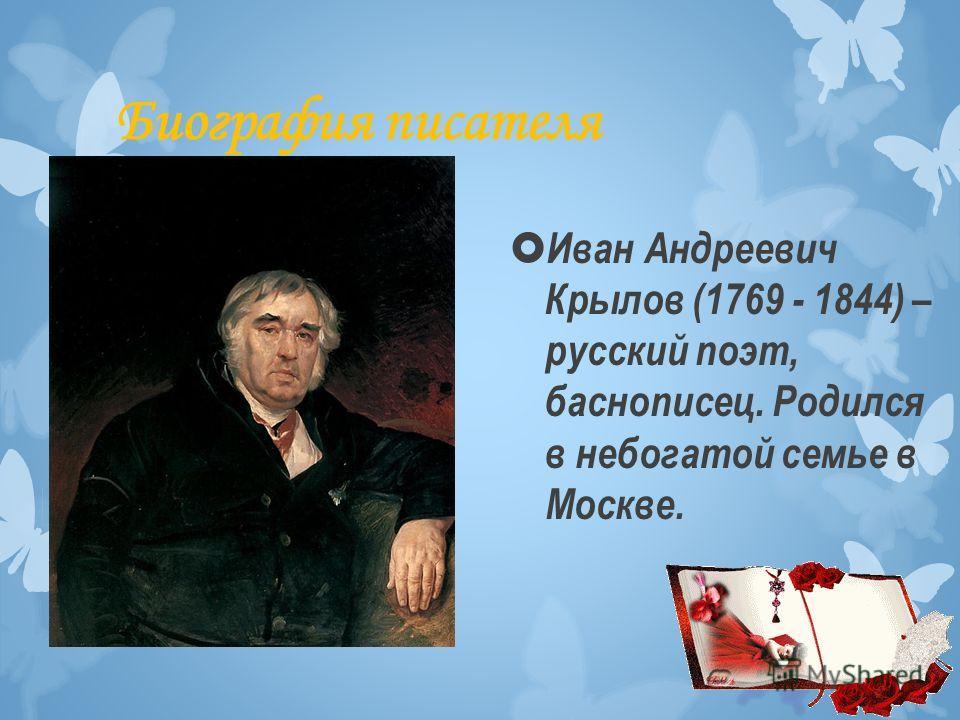 Биография писателя Иван Андреевич Крылов (1769 - 1844) – русский поэт, баснописец. Родился в небогатой семье в Москве.