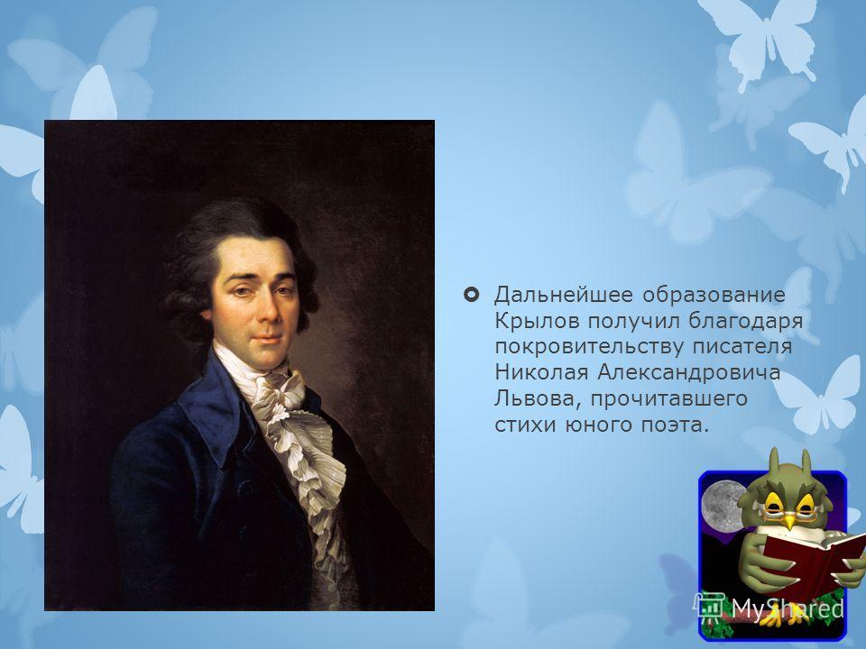 Дальнейшее образование Крылов получил благодаря покровительству писателя Николая Александровича Львова, прочитавшего стихи юного поэта.
