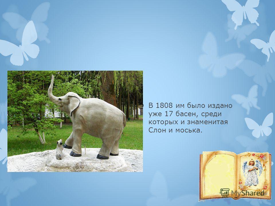 В 1808 им было издано уже 17 басен, среди которых и знаменитая Слон и моська.