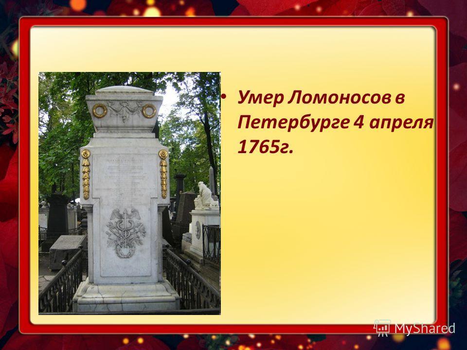 Умер Ломоносов в Петербурге 4 апреля 1765г.