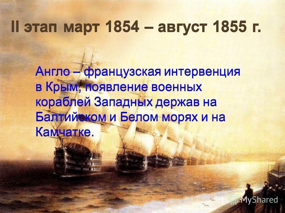 II этап март 1854 – август 1855 г. Англо – французская интервенция в Крым, появление военных кораблей Западных держав на Балтийском и Белом морях и на Камчатке.