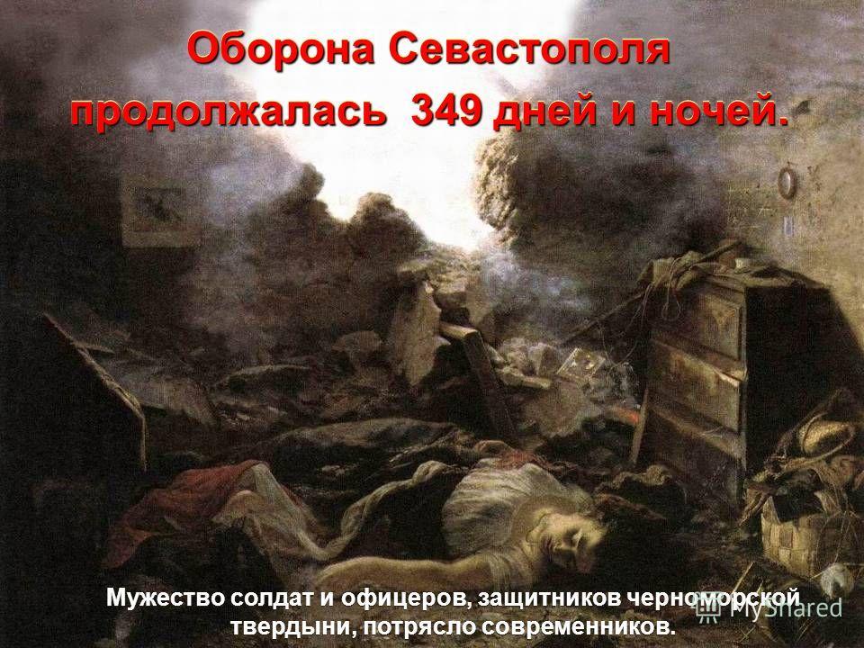 Оборона Севастополя продолжалась 349 дней и ночей. Мужество солдат и офицеров, защитников черноморской твердыни, потрясло современников.