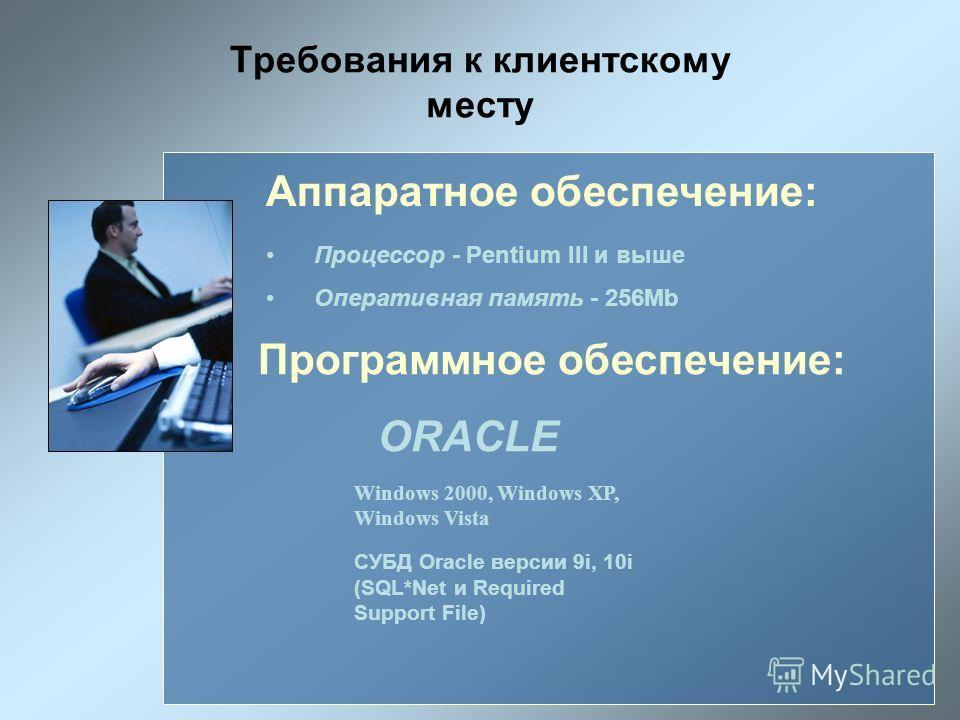 Требования к клиентскому месту Аппаратное обеспечение: Процессор - Pentium III и выше Оперативная память - 256Mb Программное обеспечение: ORACLE Windows 2000, Windows XP, Windows Vista СУБД Oracle версии 9i, 10i (SQL*Net и Required Support File)