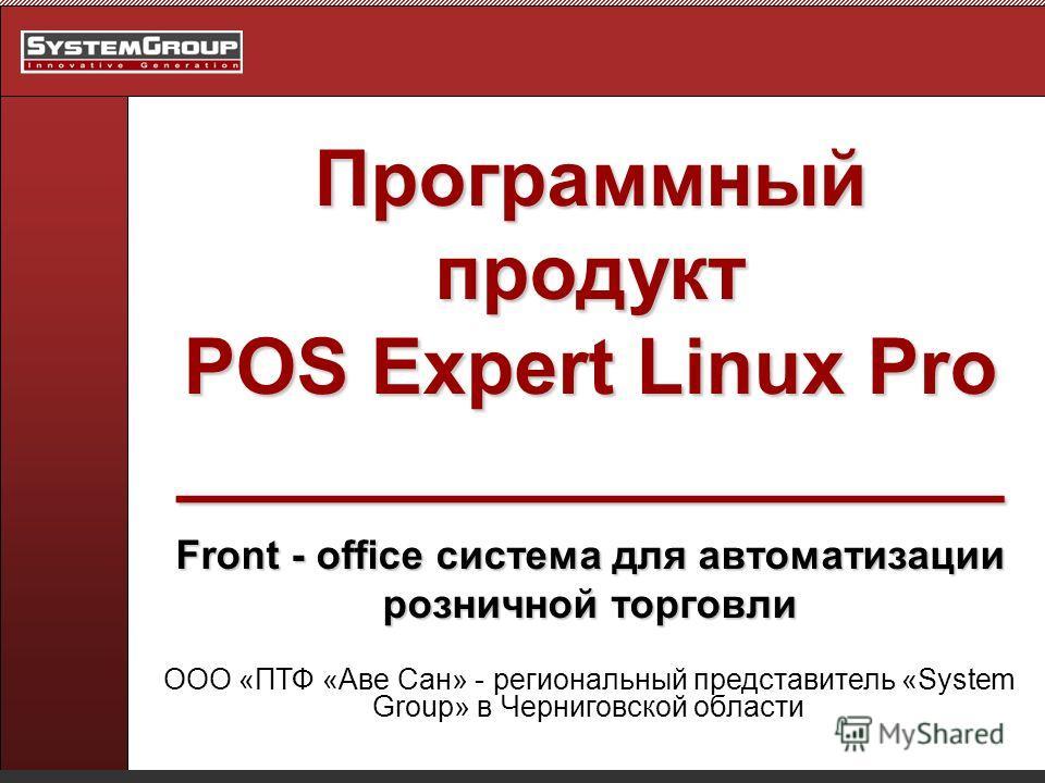 Программный продукт POS Expert Linux Pro ___________________ Front - office система для автоматизации розничной торговли ООО «ПТФ «Аве Сан» - региональный представитель «System Group» в Черниговской области