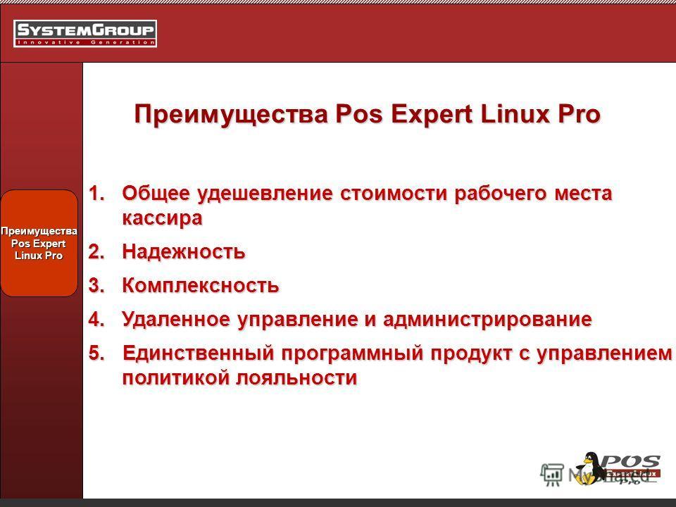 Преимущества Pos Expert Linux Pro Преимущества Pos Expert Linux Pro 1.Общее удешевление стоимости рабочего места кассира 2.Надежность 3.Комплексность 4.Удаленное управление и администрирование 5. Единственный программный продукт с управлением политик