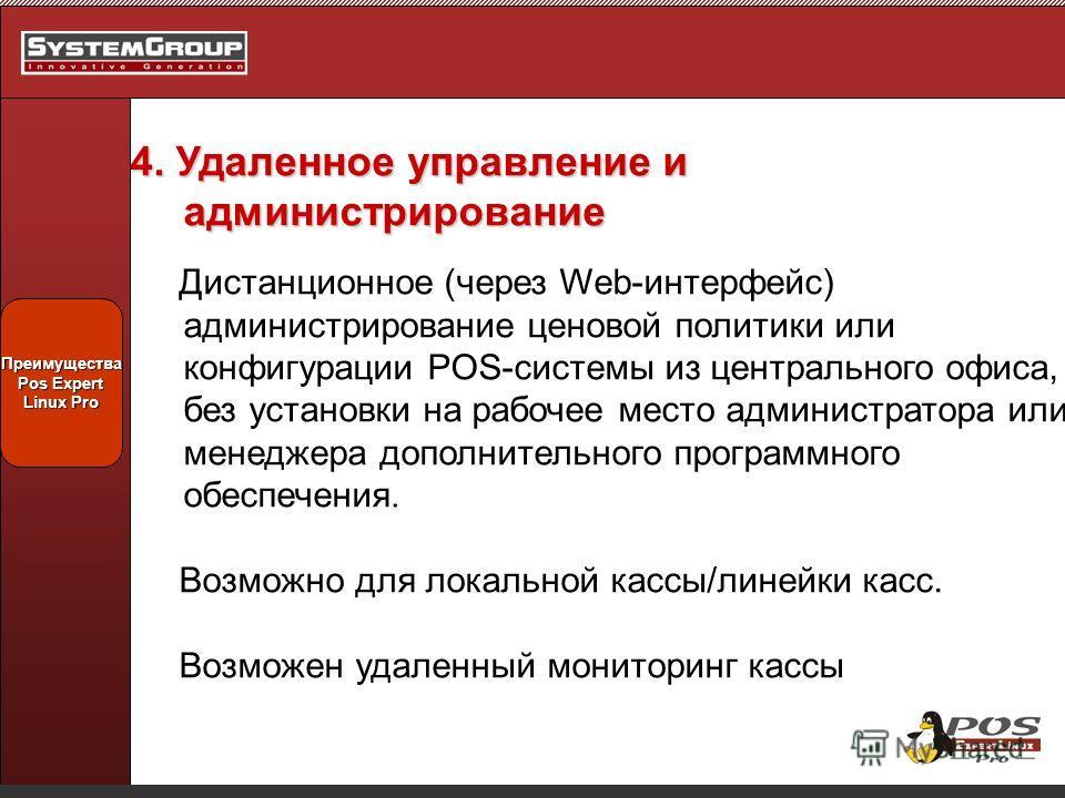 Преимущества Pos Expert Linux Pro 4. Удаленное управление и администрирование Дистанционное (через Web-интерфейс) администрирование ценовой политики или конфигурации POS-системы из центрального офиса, без установки на рабочее место администратора или