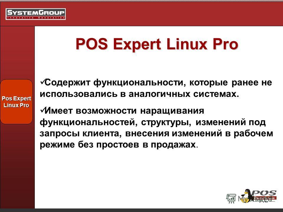 POS Expert Linux Pro Содержит функциональности, которые ранее не использовались в аналогичных системах. Имеет возможности наращивания функциональностей, структуры, изменений под запросы клиента, внесения изменений в рабочем режиме без простоев в прод
