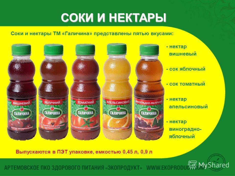 СОКИ И НЕКТАРЫ Соки и нектары ТМ «Галичина» представлены пятью вкусами: - нектар вишневый - сок яблочный - сок томатный - нектар апельсиновый - нектар виноградно- яблочный Выпускаются в ПЭТ упаковке, емкостью 0,45 л, 0,9 л