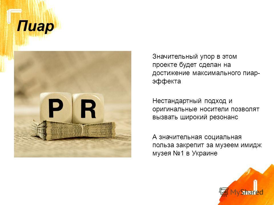 Пиар Значительный упор в этом проекте будет сделан на достижение максимального пиар- эффекта Нестандартный подход и оригинальные носители позволят вызвать широкий резонанс А значительная социальная польза закрепит за музеем имидж музея 1 в Украине