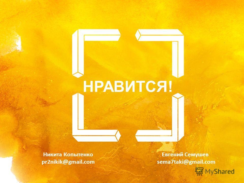 НАЧАЛЬНЫЙ СЛАЙД НРАВИТСЯ! Никита Копытенко pr2nikik@gmail.com Евгений Семушев sema7taki@gmail.com